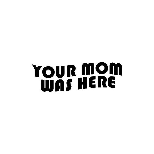 Your Mom Was Here Decal