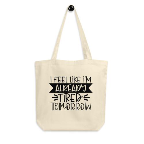Eco Tote Bag : I Feel Like I'm Already Tired Tomorrow