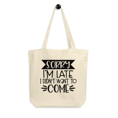 Eco Tote Bag : Sorry I'm Late, I Didn't Want To Come