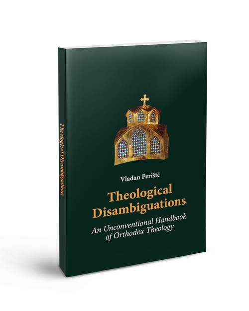 Theological Disambiguations: An Unconventional Handbook of Orthodox Theology