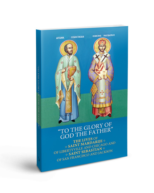 To The Glory of God The Father: The Lives of Saint Mardarije of Libertyville and Chicago and Saint Sebastian of San Francisco and Jackson and Their Selected Writings