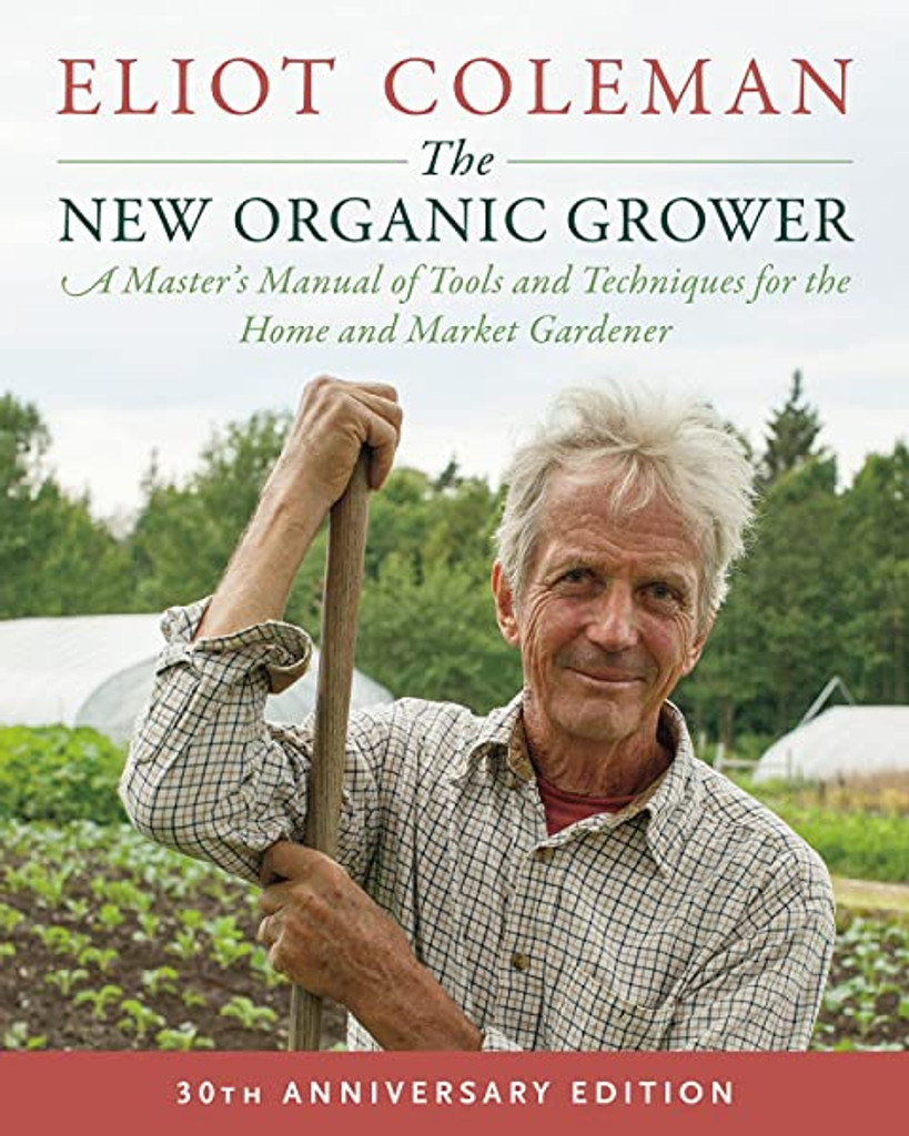 The New Organic Grower, 3rd Edition: A Master's Manual of Tools and Techniques for the Home and Market Gardener