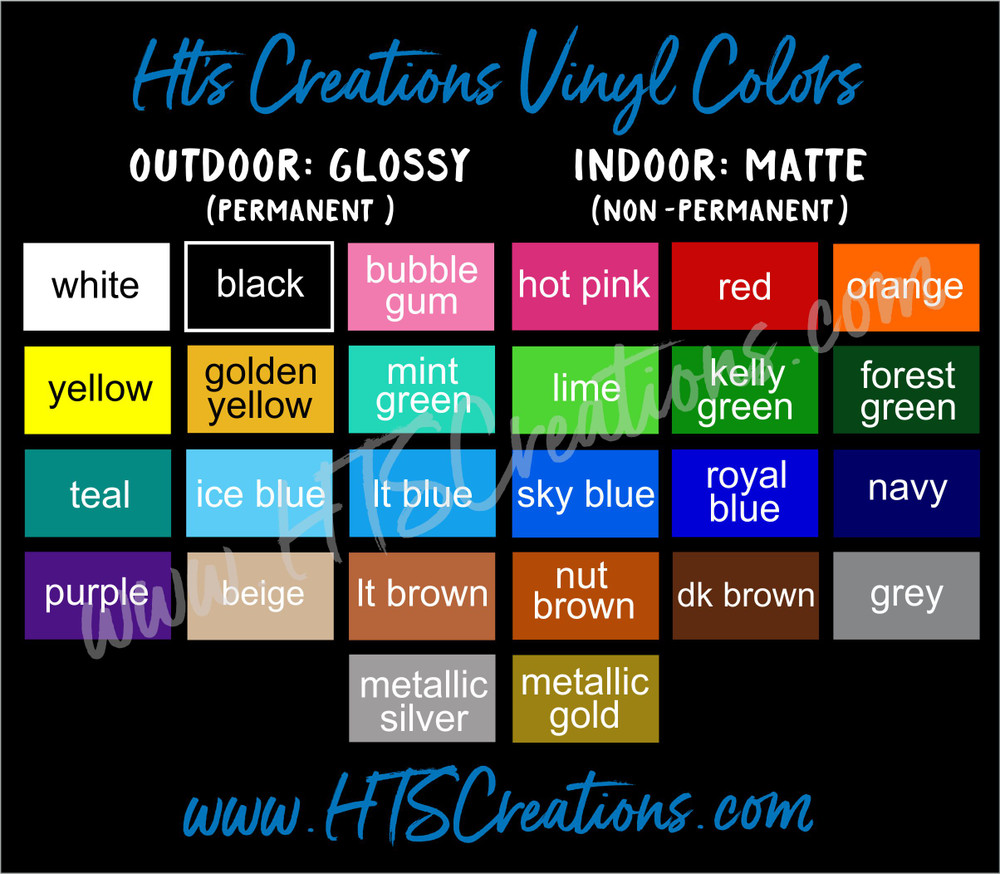 Vinyl Decal Colors WHITE, BLACK, BUBBLE GUM, HOT PINK, RED, ORANGE, YELLOW, GOLDEN YELLOW, MINT GREEN, LIME KELLY, GREEN, FOREST GREEN, TEAL, ICE BLUE, LT BLUE, SKY BLUE, ROYAL BLUE, NAVY, PURPLE, BEIGE, LT BROWN, NUT BROWN, DK BROWN, GREY, METALLIC SILVER, and METALLIC GOLD