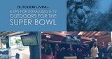 Outdoor Living: 4 Tips for Installing a TV Outdoors for the Super Bowl