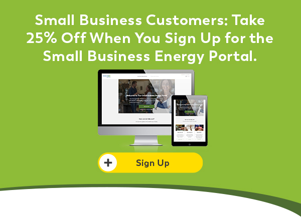 Small Business Customers: Take 25% Off When You Sign Up for the Small Business Energy Portal.