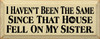 I Haven't Been The Same Since That House Fell On My Sister  Funny Wood Sign  Sawdust City Wood Signs