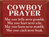 Cowboy Prayer: May your belly never grumble, may your heart never ache, may your horse never stumble, may your cinch never break.