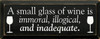 A small glass of wine is immoral, illogical, and inadequate  |Funny Wine Wood Sign  | Sawdust City Wood Signs