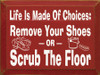 Life Is Made Of Choices - Remove Your Shoes Or Scrub The Floor |Entryway Wood Sign| Sawdust City Wood Signs