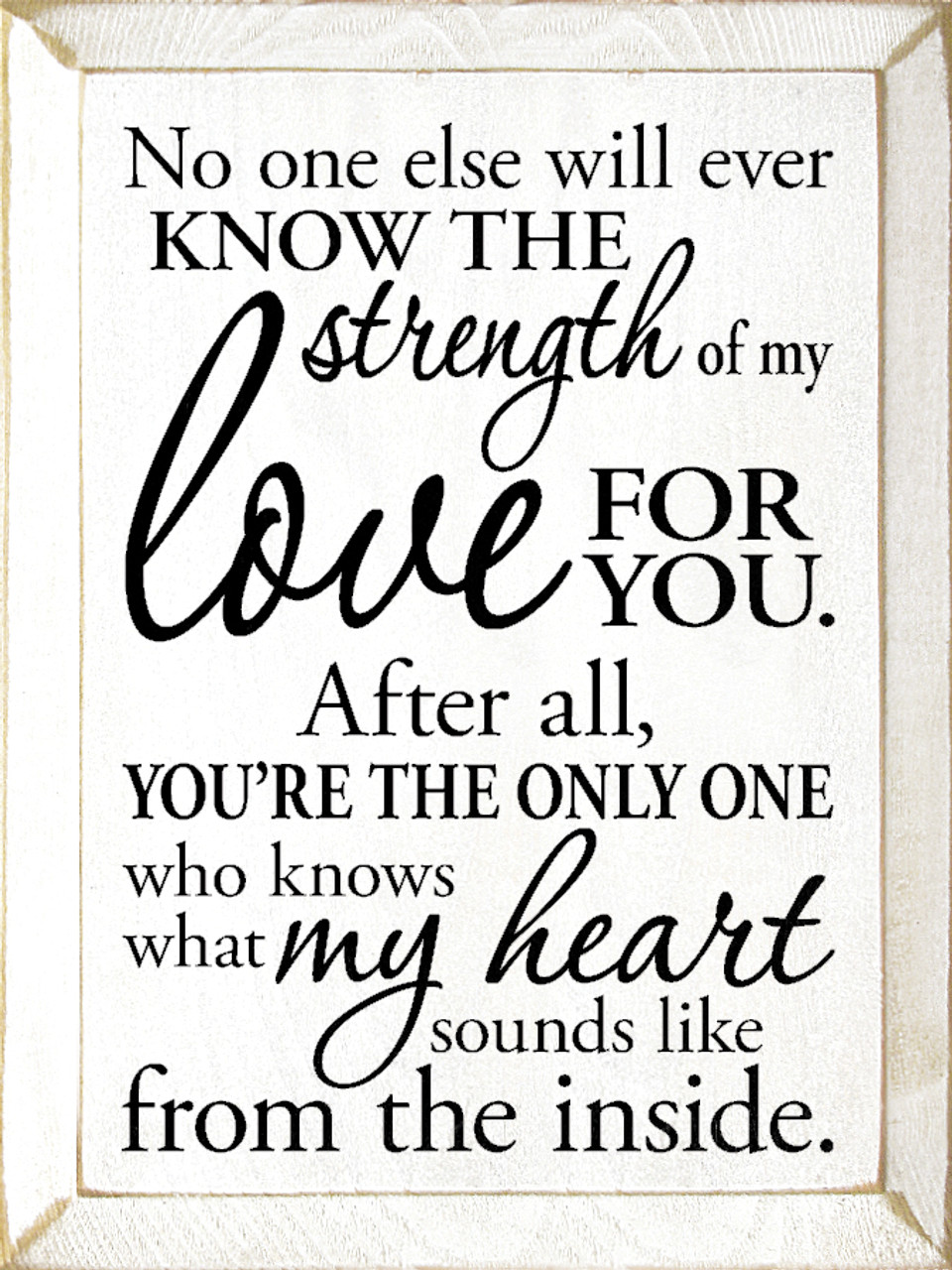 No One Else Will Ever Know The Strength Of My Love For You After All You Re The Only One Who Knows What My Heart Sounds Like From The Inside