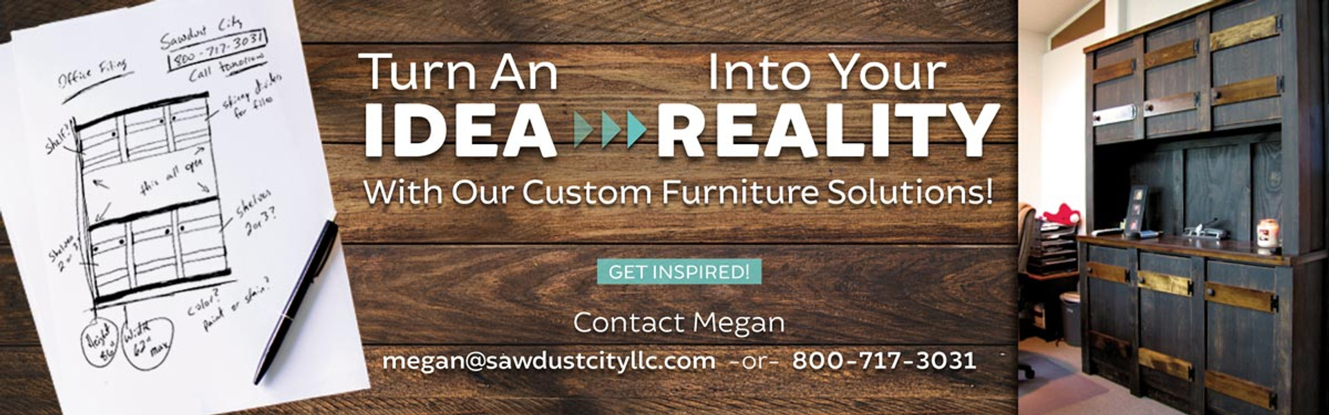 Turn An Idea Into Reality - With Sawdust City Custom Furniture Solutions! Contact megan@sawdustcityllc.com