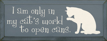 I am only in my cat's world to open cans. |Funny Cat Wood Sign | Sawdust City Wood Signs