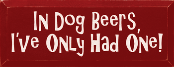 In dog beers, I've only had one.|Dogs & Beer Wood Sign| Sawdust City Wood Signs