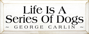 Life Is A Series Of Dogs - George Carlin |Dogs Wood Sign| Sawdust City Wood Signs