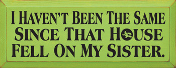 I Haven't Been The Same Since That House Fell On My Sister |Funny Wood Sign| Sawdust City Wood Signs
