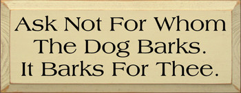 Ask Not For Whom The Dog Barks. It Barks For Thee. |Dogs Wood Sign | Sawdust City Wood Signs