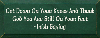 Get Down On Your Knees And Thank God You Are Still On Your Feet  - Irish Saying |Wood Sign With Irish Saying | Sawdust City Wood Signs