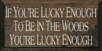 If You're Lucky Enough To Be In The Woods You're Lucky Enough