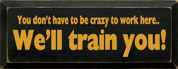 You Don't Have To Be Crazy To Work Here. We'll Train You|Funny Wood Sign | Sawdust City Wood Signs