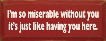 I'm So Miserable Without You It's Like Having You Here |Funny Wood Sign| Sawdust City Wood Signs