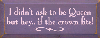 I Didn't Ask To Be Queen But Hey, If The Crown Fits Funny Wood Sign  Sawdust City Wood Signs
