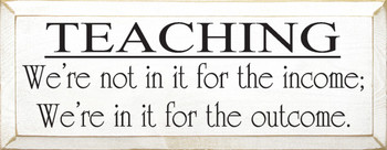 ..We're Not In It For The Income; We're In It For The Outcome  | Wood Sign With Teacher Saying | Sawdust City Wood Signs