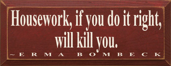 Housework, If You Do It Right, Will Kill You. ~ Erma Bombeck   Wood Sign With Famous Quotes   Sawdust City Wood Signs