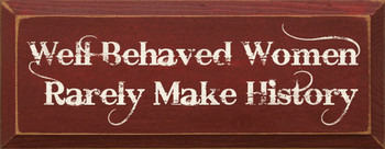 Well Behaved Women Rarely Make History  | Funny Wood Sign| Sawdust City Wood Signs