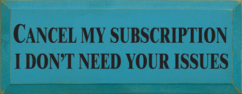 Cancel My Subscription, I Don't Need Your Issues.  | Wood Sign With Funny Saying | Sawdust City Wood Signs