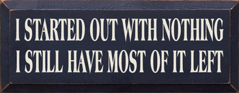 I Started Out With Nothing I Still Have Most Of It Left |Funny  Wood Sign| Sawdust City Wood Signs