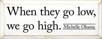 Inspirational Women's Sign - When they go low, we go high. Michelle Obama - Shown in Old Cottage White & Black