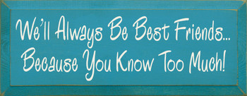 We'll Always Be Best Friends..Because You Know Too Much! |Funny Friendship Wood Sign| Sawdust City Wood Signs