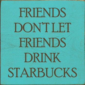 Friends don't let friends drink Starbucks. | Sawdust City Wood Signs