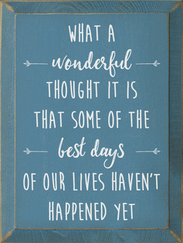 What a wonderful thought it is that some of the best days of our lives haven't happened yet. | Sawdust City Wood Signs