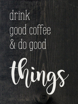 Drink good coffee and do good things | Sawdust City Wood Signs