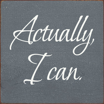 Actually, I can. | Inspirational Wood Signs | Sawdust City Wood Signs