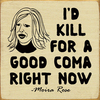 I'd kill for a good coma right now. - Moira Rose