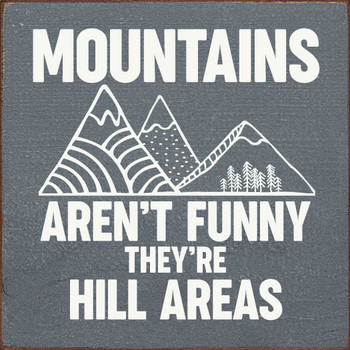 Mountains aren't funny, they're hill areas. | Hilarious Wood Signs | Sawdust City Wood Signs