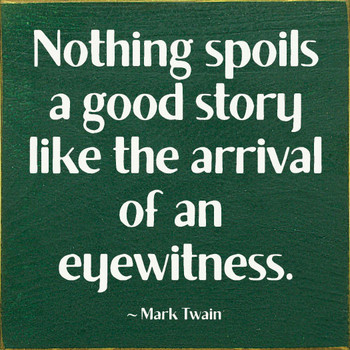 Nothing spoils a good story like the arrival of an eyewitness. - Mark Twain | Funny Wood Signs | Sawdust City Wood Signs