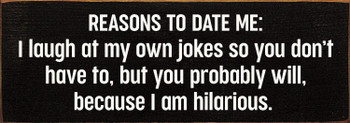 Reasons to Date Me: I laugh at my own jokes so you don't have to, but you probably will, because I am hilarious. | Funny Wood Décor Signs | Sawdust City Wood Signs