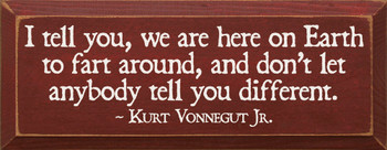 I tell you, we are here on earth to.. ~ Kurt Vonnegut Jr.    Funny Wood Sign With Famous Quotes   Sawdust City Wood Signs