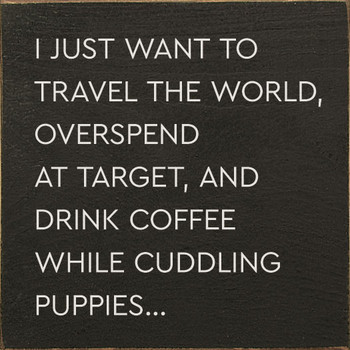 I just want to travel the world overspend at target and drink coffee while cuddling puppies... | Wood Target Signs | Sawdust City Wood Signs