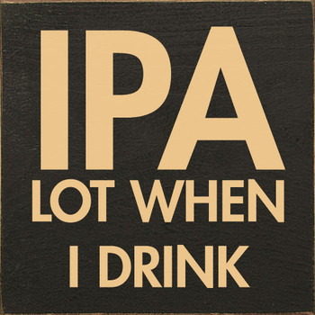 IPA lot when I drink | Funny Wood Décor Signs | Sawdust City Wood Signs