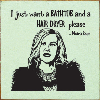 I just want a bathtub and a hair dryer please. - Moira Rose | Wood Quote Signs | Sawdust City Wood Signs