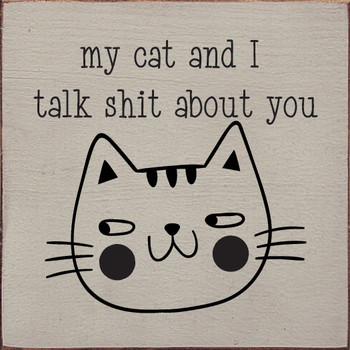 My cat and I talk shit about you. |Funny Wood Cat Signs | Sawdust City Wood Signs