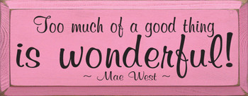 Too much of a good thing is wonderful! ~ Mae West  | Wood Sign With Famous Quotes | Sawdust City Wood Signs
