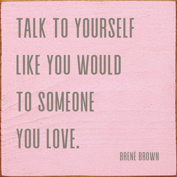Talk to yourself like you would to someone you love. - Brene Brown | Wood Quote Signs | Sawdust City Wood Signs