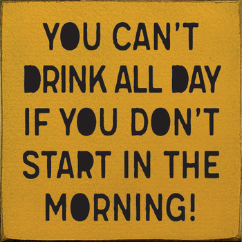 You can't drink all day if you don't start in the morning! | Wood Drinking Signs | Sawdust City Wood Signs