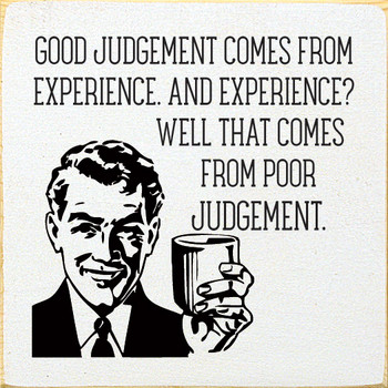 Good judgement comes from experience. And experience? Well.. | Wood Funny Signs | Sawdust City Wood Signs
