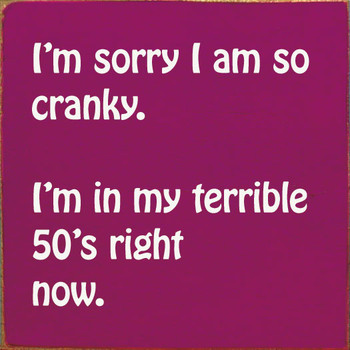 I'm sorry I am so cranky. I'm in my terrible 50's right now. | Wood Funny Signs | Sawdust City Wood Signs